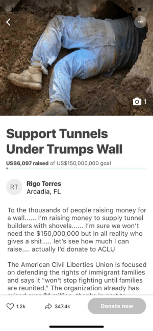 """Money, Shit, and American: Support Tunnels  Under Trumps Wall  US$6,097 raised of US$150,000,000 goal  RRigo Torres  Arcadia, FL  To the thousands of people raising money for  a wall I'm raising money to supply tunnel  builders with shovels 'm sure we won't  need the $150,000,000 but In all reality who  gives a shit..... let's see how much I can  raise... actually I'd donate to ACLU  The American Civil Liberties Union is focused  on defending the rights of immigrant families  and says it """"won't stop fighting until families  are reunited."""" The organization already has  1.2k 3474k  Donate now Absolute mad lad"""