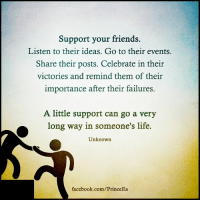 Facebook, Friends, and Life: Support your friends.  Listen to their ideas. Go to their events.  Share their posts. Celebrate in their  victories and remind them of their  importance after their failures.  A little support can go a very  long way in someone's life.  Unknown  facebook.com/PrinceEa Support comes in many forms. Motivation Inspire Positive Greatness PrinceEa Gratefulness Liveinthemoment