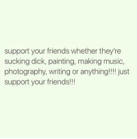 support your friends whether they're  sucking dick, painting, making music,  photography, writing or anything!!!! just  support your friends!!! Just be you 😉