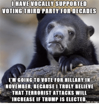 Miserable is better than dead, I suppose.: SUPPORTED  VOTING THIRD PARTY FORDECADES  I'M GOING TO VOTE FOR HILLARY IN  NOVEMBER, BECAUSE I TRULY BELIEVE  THAT TERRORIST ATTACKS WILL  INCREASE IF TRUMP IS ELECTED  made on imgur Miserable is better than dead, I suppose.