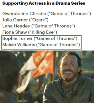 """Game of Thrones, Saw, and Sophie Turner: Supporting Actress in a Drama Series  Gwendoline Christie (""""Game of Thrones"""")  Julia Garner (""""Ozark"""")  Lena Headey (""""Game of Thrones"""")  Fiona Shaw (""""Killing Eve"""")  Sophie Turner (""""Game of Thrones"""")  Maisie Williams (""""Game of Thrones"""") Exactly my reaction when i saw these two nominated"""