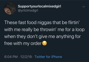 Ay girl, that's gon be $9.68 😏: Supportyourlocalmixedgirl  @yrlclmxdgrl  These fast food niggas that be flirtin'  with me really be throwin' me for a loop  when they don't give me anything for  free with my order  6:04 PM 12/2/19 Twitter for iPhone Ay girl, that's gon be $9.68 😏