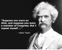 """One of my all-time favorite quotes from Mark Twain.: """"Suppose you were an  idiot, and suppose you were  a member of Congress. But I  repeat myself  Mark Twain One of my all-time favorite quotes from Mark Twain."""