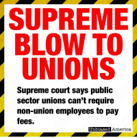 "BREAKING NEWS - IN HUGE BLOW TO ORGANIZED LABOR, SUPREME COURT RULES NON-UNION WORKERS CANNOT BE FORCED TO PAY FEES TO UNIONS By Kevin Ryan  The Supreme Court has ruled this morning public employees cannot be forced to pay fees that fund the work of public sector unions.  The case, Janus v. AFSCME, was one of the most hotly anticipated of the term, and experts say it's the most significant court decision affecting collective bargaining in decades.  Mark Janus, an employee at the Illinois Department of Healthcare and Human Services, asked the court last summer to overrule a 40-year-old Supreme Court decision. It found that public sector unions could require employees affected by their negotiations to pay so-called ""agency fees,"" also known as ""fair share fee"", meant to cover collective bargaining costs, such as contract negotiations.  Janus argued that his $45 monthly fee to the American Federation of State, County, and Municipal Employees infringed on his his first amendment rights, and was a form of forced political advocacy.  He argued that there was little distinction, for instance, between requiring employees to fund unions that engage in political lobbying and requiring them to fund political groups such as the Democratic Party.  Many unions have relied heavily on the forced agency fees because dwindling union membership has shrunk the pool of dues that finance their lobbying and other activities.  The 5-4 ruling, written by Justice Samuel Alito, is likely to have a profound impact extending far beyond the workplace.   Unions like the American Federation of State, County and Municipal Employees and the National Education Association, which provide significant funds, resources, and activists largely in support of Democratic candidates, will see their finances sapped.  Significant drops in membership are all but inevitable, as happened in many states that adopted ""right-to-work"" laws that forbid forced union membership.  Today's decision does not impact private-sector contracts. Unlike government agencies, private businesses generally aren't required to respect free-speech rights and can establish various conditions of employment, including requiring fair-share fees, if permitted by state law.  SOURCE: https://www.wsj.com/articles/supreme-court-deals-blow-to-public-sector-unions-1530108179: SUPREME  BLOW TO  UNIONS  Supreme court says public  sector unions can't require  non-union employees to pay  fees.  Unbiased  America BREAKING NEWS - IN HUGE BLOW TO ORGANIZED LABOR, SUPREME COURT RULES NON-UNION WORKERS CANNOT BE FORCED TO PAY FEES TO UNIONS By Kevin Ryan  The Supreme Court has ruled this morning public employees cannot be forced to pay fees that fund the work of public sector unions.  The case, Janus v. AFSCME, was one of the most hotly anticipated of the term, and experts say it's the most significant court decision affecting collective bargaining in decades.  Mark Janus, an employee at the Illinois Department of Healthcare and Human Services, asked the court last summer to overrule a 40-year-old Supreme Court decision. It found that public sector unions could require employees affected by their negotiations to pay so-called ""agency fees,"" also known as ""fair share fee"", meant to cover collective bargaining costs, such as contract negotiations.  Janus argued that his $45 monthly fee to the American Federation of State, County, and Municipal Employees infringed on his his first amendment rights, and was a form of forced political advocacy.  He argued that there was little distinction, for instance, between requiring employees to fund unions that engage in political lobbying and requiring them to fund political groups such as the Democratic Party.  Many unions have relied heavily on the forced agency fees because dwindling union membership has shrunk the pool of dues that finance their lobbying and other activities.  The 5-4 ruling, written by Justice Samuel Alito, is likely to have a profound impact extending far beyond the workplace.   Unions like the American Federation of State, County and Municipal Employees and the National Education Association, which provide significant funds, resources, and activists largely in support of Democratic candidates, will see their finances sapped.  Significant drops in membership are all but inevitable, as happened in many states that adopted ""right-to-work"" laws that forbid forced union membership.  Today's decision does not impact private-sector contracts. Unlike government agencies, private businesses generally aren't required to respect free-speech rights and can establish various conditions of employment, including requiring fair-share fees, if permitted by state law.  SOURCE: https://www.wsj.com/articles/supreme-court-deals-blow-to-public-sector-unions-1530108179"