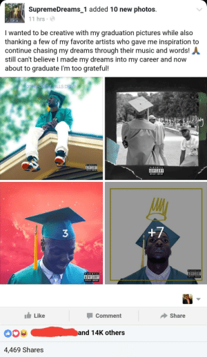 He made it, without no features!: SupremeDreams_1 added 10 new photos.  11 hrs  I wanted to be creative with my graduation pictures while also  thanking a few of my favorite artists who gave me inspiration to  continue chasing my dreams through their music and words!  still can't believe I made my dreams into my career and now  about to graduate l'm too grateful!  ILLS D  ADVISORY  PAREN TAL  ADVISORY  EIPLCIT CONTENT  EXPLICIT CONTENT  3  +7  PARENTAL  ADVISORY  EXPLICIT CONTEN  PARENTAL  ADVISORY  EXPLICIT CONTENT  Like  Comment  Share  nd 14K others  4,469 Shares He made it, without no features!