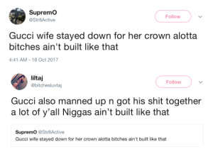 moral of the story: most niggas and women aint built like that: SupremO  @Str8Active  Follow  Gucci wife stayed down for her crown alotta  bitches ain't built like that  4:41 AM-18 Oct 2017   liltaj  @bitchesluvtaj  Follow  Gucci also manned up n got his shit together  a lot of y'all Niggas ain't built like that  Supremo @Str8Active  Gucci wife stayed down for her crown alotta bitches ain't built like that moral of the story: most niggas and women aint built like that