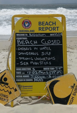 Life, Beach, and Water: SUR  BEACH  REPORT  SA  QUEENSLAND  DATE232-19  WELCOME TO:UOORIM  CONDITIONS:  BEACH CLOSED  -DEBRIS IN WATER  DANGEROUS SURF  -STRONG UNDERTOS  - SEA MaN STERS  WATER TEMP:2  17 m  00  WIND DIRECTION:  12:02  PATROL HOURS::00am  PERSON IN CHARGE: BRD  TIDES: HIGH  LOW  Queensland  Government  ship to keep our beaches safer  ONG  RENT  LIFE  IGH SUR