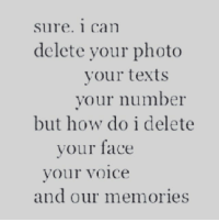 text faces: Sure. 1 Can  delete your photo  your texts  your number  but how do i delete  your face  your voice  and our memories