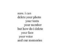 Life, Love, and Target: sure. 1 can  delete your photo  your texts  your number  but how do i delete  your face  your vce  and our memories remanence-of-love:  How do I delete these memories…  Follow for more relatable love and life quotes     feel free to message me or submit posts!!
