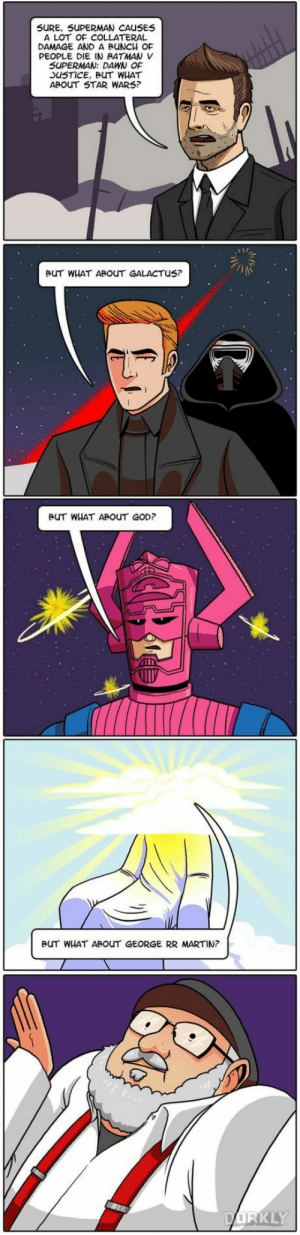 Batman, God, and Martin: SURE, 5UPERMAN CAUSE5  A LOT OF COLLATERAL  DAMAGE AND A BUNCH OF  PEOPLE DIE IN BATMAN V  SUPERMAN: DAWN OF  SUSTICE, BUT WHAT  ABOUT STAR WARS  BUT WHAT ABOUT GALACTUS?  BUT WHAT ABOUT GOD?  BUT WHAT ABOUT GEORGE RR MARTIN  KLY Why George, why ?