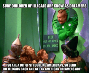 Wizard of oz - Imgflip: SURE CHILDREN OF ILLEGALS ARE KNOW AS DREAMERS  BELL  OUT OF ORDER  PLEASE KNDC  SO ARE A LOT OF STRUGGLING AMERICANS, SO SEND  THE ILLEGALS BACKAND GET AN AMERICAN DREAMERS ACT!  p.com Wizard of oz - Imgflip