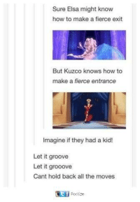 kuzco: Sure Elsa might know  how to make a fierce exit  But Kuzco knows how to  make a fierce entrance  Imagine if they had a kid!  Let it groove  Let it grooove  Cant hold back all the moves  匰  post ze