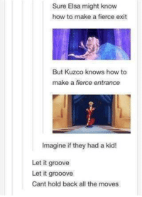 Elsa: Sure Elsa might know  how to make a fierce exit  But Kuzco knows how to  make a fierce entrance  Imagine if they had a kid  Let it groove  Let it grooove  Cant hold back all the moves