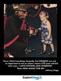 """Can he get anymore awesome?: """"Sure find it touching. honestly, but AwARDs are not  as important to me as when Imeet a 10-year-old kid  who says, """"I LOVE CAPTAIN JACK SPARROW.  That's REAL MAGIC FOR ME.""""  Johnny Depp  Talent A  Explore Can he get anymore awesome?"""