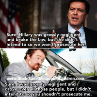Guns, Memes, and Militia: Sure, Hillary was grossly negligent  and broke the law. butshe didn't  intend to so We won't prosecute her  www.UncleSamsMisguded dren.com  Sure, I was grossly negligent and  drove over all those people, but I didn't  intend to so you shoudn't prosecute me. unclesamsmisguidedchildren nra molonlabe conservative secondamendment 2a constitution militia military veterans 2Amendment TrumpTrain DonaldTrump trump2016 HillaryClinton USMC GunPorn capitalism TacticalLife USMCLife GRUNTLife HillaryForPrison HillaryForPrison2016 Guns ZeroFucks MakeAmericaGreatAgain 03Life Veteran CrookedHillary Benghazi2012