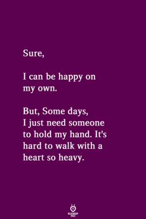 Happy, Heart, and Be Happy: Sure,  I can be happy on  my own.  But, Some days,  I just need someone  to hold my hand. It's  hard to walk with a  heart so heavv