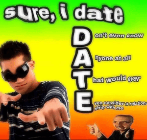 Yeah I always DATE: SUre,i date  D  on't even know  nyone at all  hat would ever  ven consider a relation  ship with me Yeah I always DATE