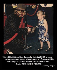 """10 Year Old Kid: """"Sure I find it touching, honestly, but AWARDS are not  as important to me as when I meet a 10-year-old kid  who says, """"I LOVE CAPTAIN JACK SPARROW...  That's REAL MAGIC FOR ME.""""  Johnny Depp"""