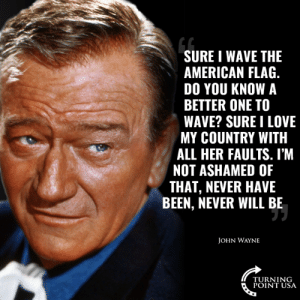 America, Love, and Memes: SURE I WAVE THE  AMERICAN FLAG.  DO YOU KNOW A  BETTER ONE TO  WAVE? SURE I LOVE  MY COUNTRY WITH  ALL HER FAULTS. I'M  NOT ASHAMED OF  THAT, NEVER HAVE  BEEN, NEVER WILL BE  JOHN WAYNE  TURNING  POINT USA America Really Is The GREATEST!  🇺🇸 #iHeartAmerica