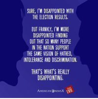 I thought we were better than this. [DRE]: SURE, I'M DISAPPOINTED WITH  THE ELECTION RESULTS,  BUT FRANKLY, I'M MORE  DISAPPOINTED FINDING  OUT THAT SO MANY PEOPLE  IN THE NATION SUPPORT  THE SAME VISION OF HATRED,  INTOLERANCE AND DISCRIMINATION,  THAT'S WHAT'S REALLY  DISAPPOINTING  That  AMERICAN  NEwsX I thought we were better than this. [DRE]