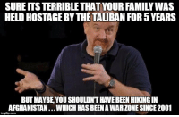 "Advice, Tumblr, and Afghanistan: SURE ITS TERRIBLE THAT YOUR FAMILYWAS  HELD HOSTAGE BY THE TALIBAN FOR 5 YEARS  BUT MAYBE, YOU SHOULDNT HAVE BEEN HIKING IN  AFGHANISTAN...WHICH HAS BEENA WAR ZONE SINCE 2001  imgfip.com <p><a href=""http://advice-animal.tumblr.com/post/166333654482/dont-get-me-wrong-im-glad-they-were-freed-and"" class=""tumblr_blog"">advice-animal</a>:</p>  <blockquote><p>Don't get me wrong, I'm glad they were freed and seem healthy for the most part, but a little common sense could have gone a long way</p></blockquote>"