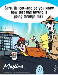 Dank, Facebook, and facebook.com: Sure, Officer-and do you know  how fast this burrito is  going through me?  Marine  Maxine.com Facebook.com/maxine Sure, Officer—and do you know how fast this burrito is going through me?