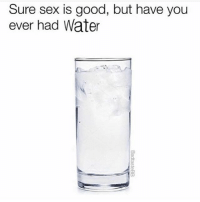 Never heard of it @badtastebb: Sure sex is good, but have you  ever had Water Never heard of it @badtastebb
