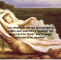 """Memes, 🤖, and Shell: Sure when Aphrodite lies around naked in  a giant clam shell she's a """"goddess"""" but  when I do it I'm """"drunk"""" and """"no longer  welcome at the aquarium  womenafter 50.com"""