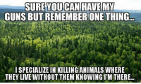 Animals, Guns, and Memes: SURE YOU CAN HAVE MY  GUNS BUT REMEMBER ONE THING  I SPECIALIZE IN KILLING ANIMALS WHERE  THEY LIVE WITHOUT THEM KNOWING ITM THERE You can have when you pry it from my Cold Dead Hands, of course.