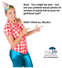 "Click, Gif, and Life: Sure. You might be sad -- but  are you pretend-stock-photo-of-  woman-in-party-hat-is-your-ex-  girlfriend sad?  Didn't think so, Bucko!  your life  solution  GET LIFE INSURANCE! <p><a href=""http://life-insurancequote.tumblr.com/post/158452613895/fanlilypotter-life-insurancequote-come-on"" class=""tumblr_blog"">life-insurancequote</a>:</p><blockquote> <p><a href=""http://fanlilypotter.tumblr.com/post/158452457540/life-insurancequote-come-on-bro-we-all-know"" class=""tumblr_blog"">fanlilypotter</a>:</p> <blockquote> <p><a href=""http://life-insurancequote.tumblr.com/post/154909021835/come-on-bro-we-all-know-shes-a-copy-paste-gal"" class=""tumblr_blog"">life-insurancequote</a>:</p> <blockquote> <p>Come on, bro!  We all know she's a copy-paste gal.</p> <p><a href=""http://YourLifeSolution.com/lifeinsurancequotes"">-YourLifeSolution.com (GET LIFE INSURANCE!)</a><br/></p> <p><br/></p> <p><a href=""http://life-insurancequote.tumblr.com/instant-life-insurance-quotes-online-no-personal-information"">-click here to view your own life insurance rates instantly without providing any contact information</a><br/></p> </blockquote> <p>um?</p> </blockquote> <p>See, the joke is, how lame would you have to be to use a stock photograph and pretend it's your ex-girlfriend?</p> <figure data-orig-height=""214"" data-orig-width=""291""><img src=""https://78.media.tumblr.com/4cd7360ec32736d99023acf5adbc0e0f/tumblr_inline_omvpqlGYag1s7zggm_500.gif"" data-orig-height=""214"" data-orig-width=""291""/></figure></blockquote>"