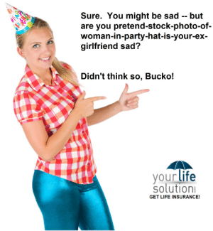 Click, Gif, and Life: Sure. You might be sad -- but  are you pretend-stock-photo-of-  woman-in-party-hat-is-your-ex-  girlfriend sad?  Didn't think so, Bucko!  your life  solution  GET LIFE INSURANCE! harmonic-motion:  life-insurancequote:  fanlilypotter:  life-insurancequote:  Come on, bro!  We all know she's a copy-paste gal. -YourLifeSolution.com (GET LIFE INSURANCE!)  -click here to view your own life insurance rates instantly without providing any contact information  um?  See, the joke is, how lame would you have to be to use a stock photograph and pretend it's your ex-girlfriend?  I still don't get it