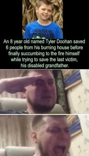 Fire, Fucking, and House: SURER  An 8 year old named Tyler Doohan saved  6 people from his burning house before  finally succumbing to the fire himself  while trying to save the last victim,  his disabled grandfather. Fucking hero