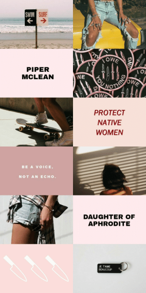 """Dad, Target, and Tumblr: SURF  PIPER  MCLEAN  WE  PROTECT  NATIVE  WOMEN   BE A VOICE,  NOT AN ECHO  DAUGHTER OF  APHRODITEE  JE T'AIME  BEAUCOUP persephony: WHITEWASHED BY THE FANDOM ↣ Piper Mclean, daughter of Aphrodite """"My dad's Cherokee,"""" she said. """"Not Hualapai. 'Course, you'd need a few brain cells to know the difference, Isabel."""" - The Lost Hero, Rick Riordan"""