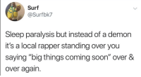 "Blackpeopletwitter, Soon..., and Sleep: Surf  @Surfbk7  Sleep paralysis but instead of a demon  it's a local rapper standing over you  saying ""big things coming soon"" over &  over again. Wish it would stop. (via /r/BlackPeopleTwitter)"