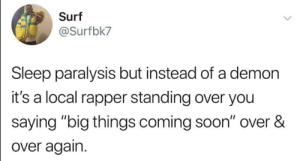 "Wish it would stop.: Surf  @Surfbk7  Sleep paralysis but instead of a demon  it's a local rapper standing over you  saying ""big things coming soon"" over &  over again. Wish it would stop."