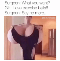 Dank, Love, and Exercise: Surgeon: What you want?  Girl: I love exercise balls!!  Surgeon: Say no more  @tindervsreality Moist