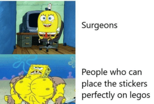 This the power of God: Surgeons  People who can  place the stickers  perfectly on legos This the power of God