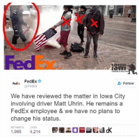 Good for you @fedex.: SURIVED THE WARINIRAO  Rede FedEx  Follow  @FedEx  We have reviewed the matter in lowa City  involving driver Matt Uhrin. He remains a  FedEx employee & we have no plans to  change his status.  RETTWEETS  LIKES  1,995 4,214 Good for you @fedex.