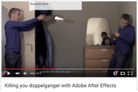 Doppelgangers: Surprise bitch  D 004/01 ome day try this shit again  Killing you doppelganger with Adobe After Effects
