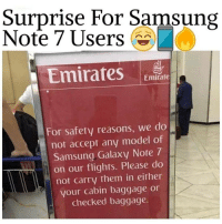 Samsung Note 7: Surprise For Samsung  Note 7 Users  Emirates  Emirate  For safety reasons, we do  not accept any model of  Samsung Galaxy Note 7  on our flights. Please do  not carry them in either  your cabin baggage or  checked baggage.
