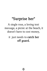 """Money, Beach, and Rose: """"Surprise her""""  A single rose, a loving text  message, a picnic at the beach, it  doesn't have to cost money,  it just needs to catch her  off guard."""