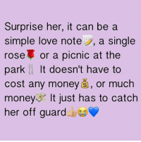 love notes: Surprise her, it can be a  simple love note S, a single  rose or a picnic at the  park It doesn't have to  cost any money s, or much  money It just has to catch  her off guard
