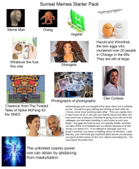 Amazon, Chicago, and Come Over: Surreal Memes Starter Pack  Meme Man  Orang  Vegetal  Pil  Harold and Winnifred,  the twin eggs who  murdered over 20 people  in Chicago in the 60s  They are still at large  Whatever the fuck  this was  Shangela  Dan Cortese  Photographs of photographs  Clarence' from The Twisted  Tales of Spike McFang for  the SNES  Interracial gay porn you bought at the liquor store, but it contains  no sex. It's just two guys talking and smiling at each other for  3 hours, never once touching each other. Then you realize that  it wasn't porn at all--it was just your friends Aaron and Mark who  had come over to discuss what they're going to do with all of the  cabbages you had been hoarding in your home up until your  death. You gasp and look at your own ghostly hands, and then  you take off the Vive headset and cry silently because of all the  money you spent on it. In an attempt to assuage your own  buyer's remorse, you leave a middling review on Amazon. Later  that day, your interracial gay boyfriend Mark leaves you because  you spent all that money on the Vive without consulting him. You  were Aaron the entire time  The unlimited cosmic power  one can obtain by abstaining  from masturbation