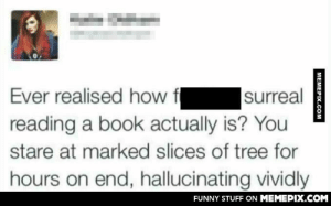 I mean, she's not wrongomg-humor.tumblr.com: surreal  reading a book actually is? You  Ever realised how  stare at marked slices of tree for  hours on end, hallucinating vividly  FUNNY STUFF ON MEMEPIX.COM  MEMEPIX.COM I mean, she's not wrongomg-humor.tumblr.com