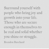 Life, Struggle, and Joy: Surround vourself with  people who bring joy and  growth into vour life.  Those who are secure  enough in themselves to  be real and solid whether  you shine or struggle.  Brendon Burchard
