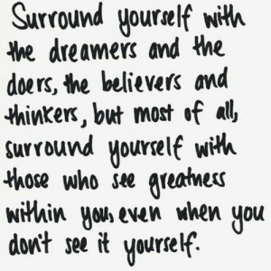 Huh, Who, and You: Surround yourelf wiHh  Me dreamers and the  doers, the believers and  *hinkex, but most of al  Surround yourself with  those who se areames  wihin Huh even when you  dont see it yourself