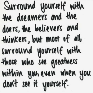 But Most: Surround yourelf with  he dreamers and the  doers, the believers and  thinkers, but most of all  surround yourelf wih  those who see greatnes  within yous even when  don't see it  you  Yourself