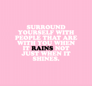 cwote:Those ride or die friendships make life worth living. : SURROUND  YOURSELF WITE  PEOPLE THAT ARE  WITH YOU WHEN  IT RAINS NOT  JUST WHEN IT  SHINES. cwote:Those ride or die friendships make life worth living.