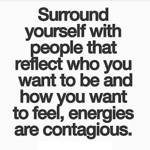 Contagious, Http, and How: Surround  yourself with  eople that  reflect who you  want to be and  how you want  to feel, energies  are contagious. http://iglovequotes.net/