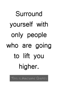Quotes, Awesome, and Who: Surround  yourself with  only people  who are going  to lift yoiu  higher.  This is Awesome Quotes